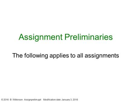 Assignment Preliminaries The following applies to all assignments © 2016 B. Wilkinson Assignprelim.ppt Modification date: January 3, 2016.
