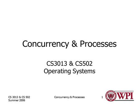 CS 3013 & CS 502 Summer 2006 Concurrency & Processes1 CS3013 & CS502 Operating Systems.