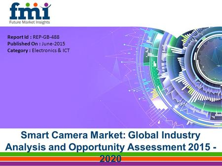 Smart <strong>Camera</strong> Market: Global Industry Analysis and Opportunity Assessment 2015 - 2020 Report Id : REP-GB-488 Published On : June-2015 Category : Electronics.