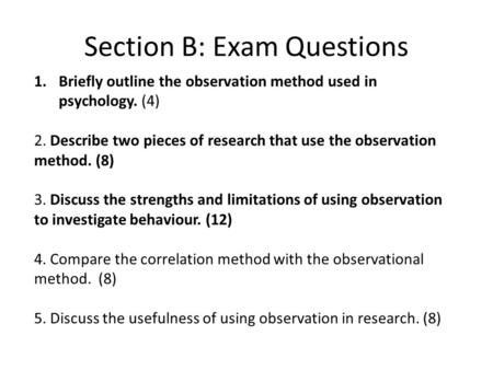 Section B: Exam Questions 1.Briefly outline the observation method used in psychology. (4) 2. Describe two pieces of research that use the observation.
