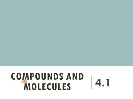 COMPOUNDS AND MOLECULES 4.1 vid WHAT ARE COMPOUNDS? Two or more elements chemically combined to form new substances.