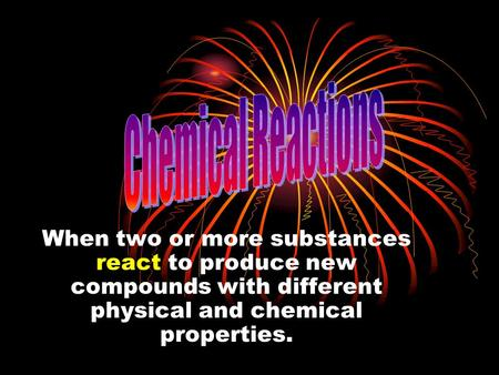 When two or more substances react to produce new compounds with different physical and chemical properties.