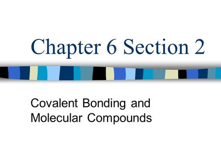Chapter 6 Section 2 Covalent Bonding and Molecular Compounds.