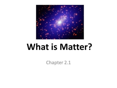 What is Matter? Chapter 2.1. Goals Explain the relationship between matter, atoms, and elements Distinguish between elements and compounds Describe molecules.