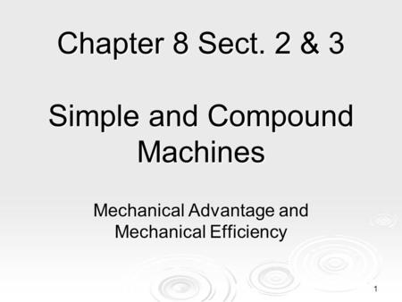 Chapter 8 Sect. 2 & 3 Simple and Compound Machines Mechanical Advantage and Mechanical Efficiency 1.