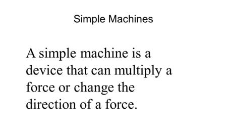 Simple Machines A simple machine is a device that can multiply a force or change the direction of a force.