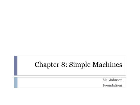 Chapter 8: Simple Machines Ms. Johnson Foundations.
