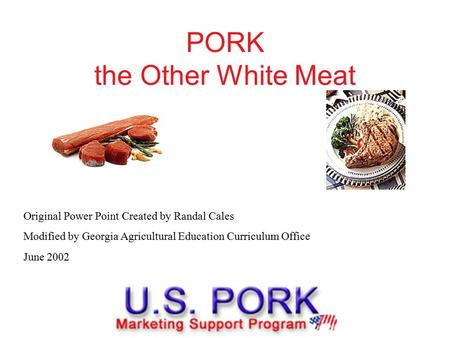 PORK the Other White Meat Original Power Point Created by Randal Cales Modified by Georgia Agricultural Education Curriculum Office June 2002.