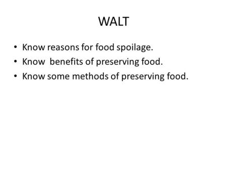 WALT Know reasons for food spoilage. Know benefits of preserving food. Know some methods of preserving food.