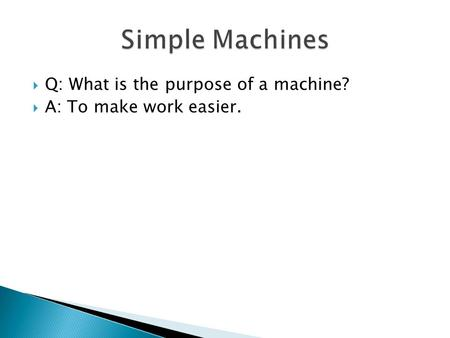  Q: What is the purpose of a machine?  A: To make work easier.
