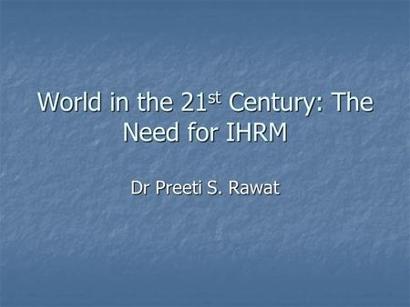 World in the 21 st Century: The Need for IHRM Dr Preeti S. Rawat.
