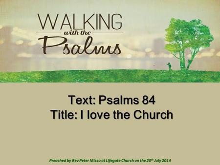 Text: Psalms 84 Title: I love the Church Preached by Rev Peter Misso at Lifegate Church on the 20 th July 2014.