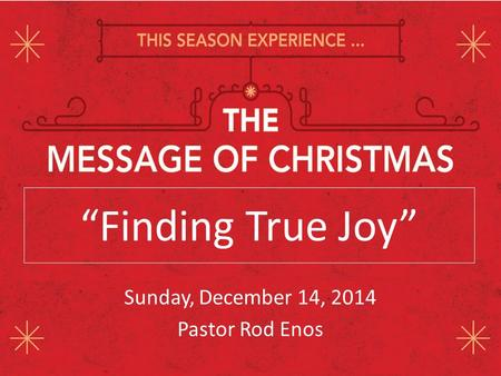 """Finding True Joy"" Sunday, December 14, 2014 Pastor Rod Enos."