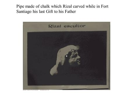 Pipe made of chalk which Rizal carved while in Fort Santiago his last Gift to his Father.