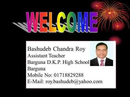 Bashudeb Chandra Roy Assistant Teacher Barguna D.K.P. High School Barguna Mobile No: 01718829288