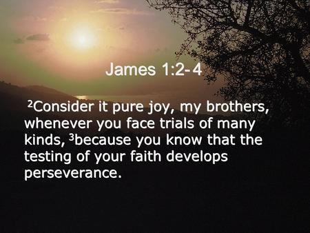 James 1:2- 4 2 Consider it pure joy, my brothers, whenever you face trials of many kinds, 3 because you know that the testing of your faith develops perseverance.