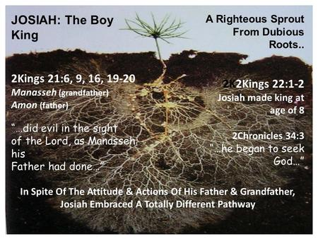 "JOSIAH: The Boy King A Righteous Sprout From Dubious Roots.. 2Kings 21:6, 9, 16, 19-20 Manasseh (grandfather) Amon (father) ""…did evil in the sight of."