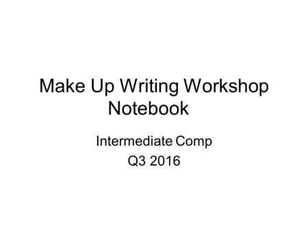 Make Up Writing Workshop Notebook Intermediate Comp Q3 2016.