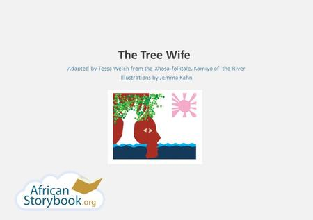 The Tree Wife Adapted by Tessa Welch from the Xhosa folktale, Kamiyo of the River Illustrations by Jemma Kahn.