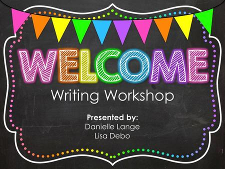 Writing Workshop Presented by: Danielle Lange Lisa Debo.