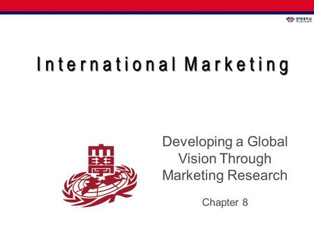 I n t e r n a t i o n a l M a r k e t i n g I n t e r n a t i o n a l M a r k e t i n g Developing a Global Vision Through Marketing Research Chapter 8.