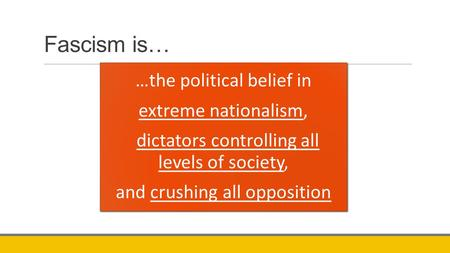 Fascism is… …the political belief in extreme nationalism, dictators controlling all levels of society, and crushing all opposition.