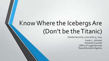 Know Where the Icebergs Are (Don't be the Titanic) Charter Summit, June 16 & 17, 2014 Karen L. Johnson Assistant Counsel Office of Legal Services Texas.