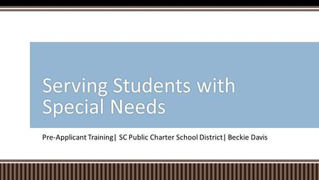 Pre-Applicant Training| SC Public Charter School District| Beckie Davis Serving Students with Special Needs.