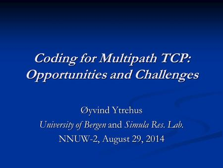 Coding for Multipath TCP: Opportunities and Challenges Øyvind Ytrehus University of Bergen and Simula Res. Lab. NNUW-2, August 29, 2014.