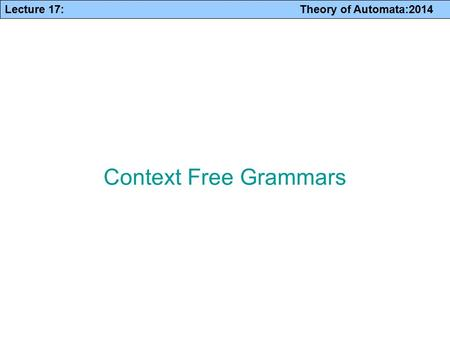 Lecture 17: Theory of Automata:2014 Context Free Grammars.