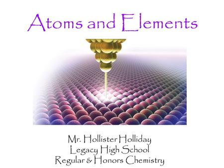Atoms and Elements Mr. Hollister Holliday Legacy High School Regular & Honors Chemistry.