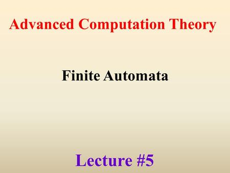 Lecture #5 Advanced Computation Theory Finite Automata.