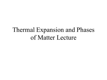 Thermal Expansion and Phases of Matter Lecture. Some Observations Most substances expand when heated Most substances contract when cooled. Gases expand.