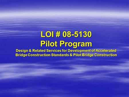 LOI # 08-5130 Pilot Program Design & Related Services for Development of Accelerated Bridge Construction Standards & Pilot Bridge Construction.