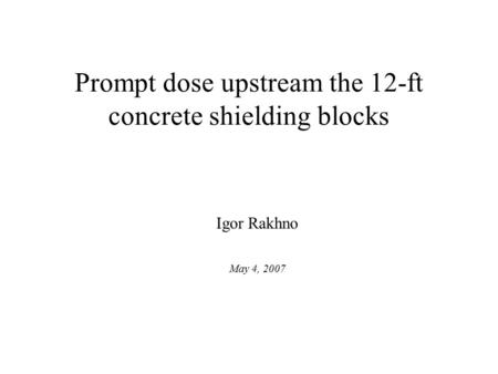 Prompt dose upstream the 12-ft concrete shielding blocks Igor Rakhno May 4, 2007.