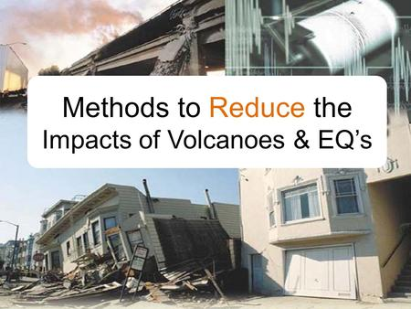 Methods to Reduce the Impacts of Volcanoes & EQ's.