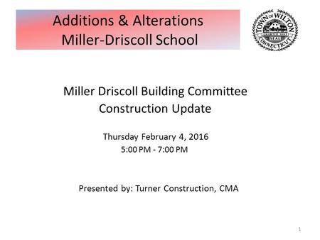 Miller Driscoll Building Committee Construction Update Thursday February 4, 2016 5:00 PM - 7:00 PM Presented by: Turner Construction, CMA 1 Additions &