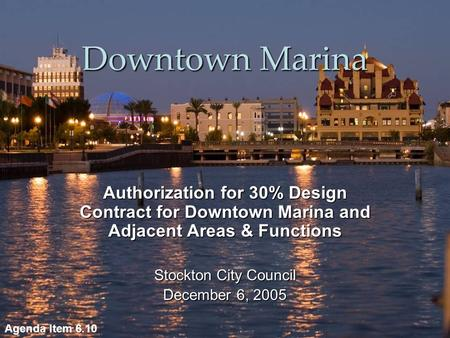 Downtown Marina Authorization for 30% Design Contract for Downtown Marina and Adjacent Areas & Functions Stockton City Council December 6, 2005 Agenda.