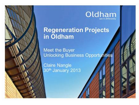 Regeneration Projects in Oldham Meet the Buyer Unlocking Business Opportunities Claire Nangle 30 th January 2013.