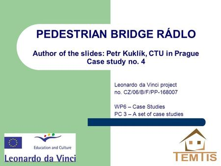 PEDESTRIAN BRIDGE RÁDLO Author of the slides: Petr Kuklík, CTU in Prague Case study no. 4 Leonardo da Vinci project no. CZ/06/B/F/PP-168007 WP6 – Case.
