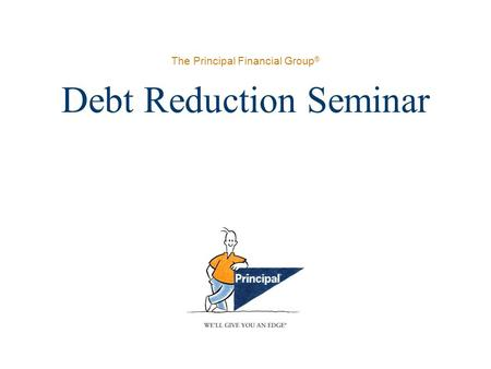 The Principal Financial Group ® Debt Reduction Seminar.