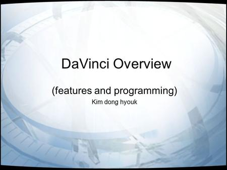 DaVinci Overview (features and programming) Kim dong hyouk.