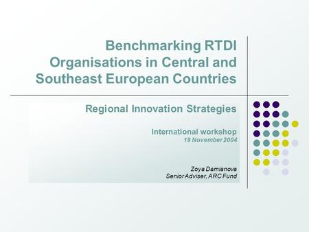 Benchmarking RTDI Organisations in Central and Southeast European Countries Regional Innovation Strategies International workshop 19 November 2004 Zoya.