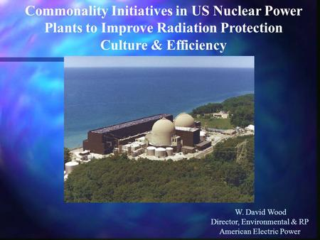 Commonality Initiatives in US Nuclear Power Plants to Improve Radiation Protection Culture & Efficiency W. David Wood Director, Environmental & RP American.