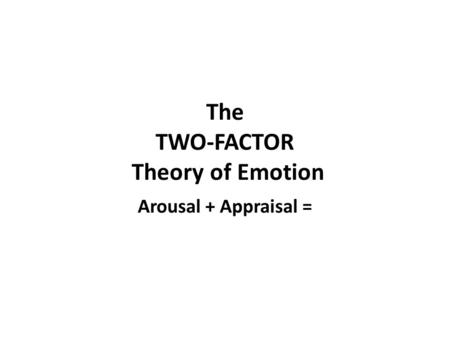 The TWO-FACTOR Theory of Emotion Arousal + Appraisal =