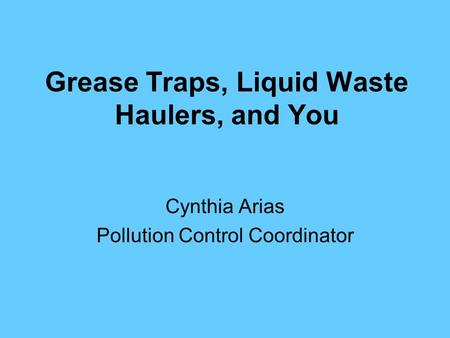 Grease Traps, Liquid Waste Haulers, and You Cynthia Arias Pollution Control Coordinator.