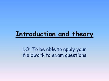 Introduction and theory LO: To be able to apply your fieldwork to exam questions.