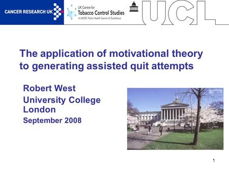 1 The application of motivational theory to generating assisted quit attempts Robert West University College London September 2008.