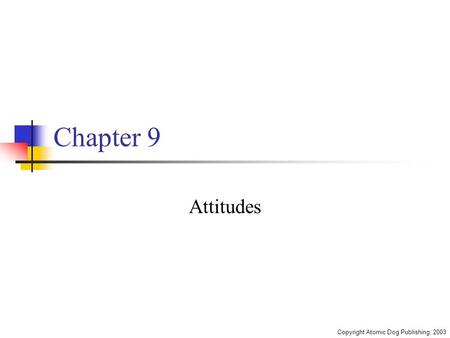 Copyright Atomic Dog Publishing, 2003 Chapter 9 Attitudes.