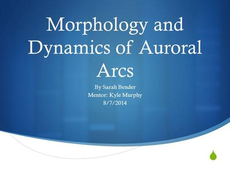  Morphology and Dynamics of Auroral Arcs By Sarah Bender Mentor: Kyle Murphy 8/7/2014.